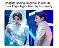 Life, Imagine, and Real: imagine seeing jungkook in real life  I would get hypnotized by his beauty  Carret Yus #JUNGKOOK 🐾