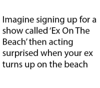 Dank, 🤖, and The Beach: Imagine signing up for a  show called 'Ex On The  Beach' then acting  surprised when your ex  turns up on the beach Imagine...