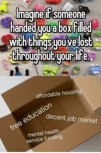 Dank, Marketable, and 🤖: Imagine Someone  handed you abo Filled  With things youve  lost  throughout your life  affordable housing  education  job market  free mental health  service