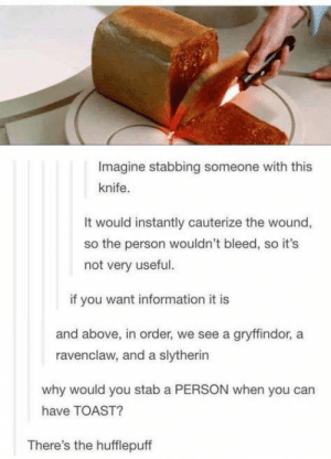 Imagine stabbing of a knife: Imagine stabbing someone with this  knife.  It would instantly cauterize the wound,  so the person wouldn't bleed, so it's  not very useful.  if you want information it is  and above, in order, we see a gryffindor, a  ravenclaw, and a slytherin  why would you stab a PERSON when you can  have TOAST?  There's the hufflepuff Imagine stabbing of a knife