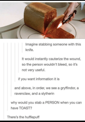 The gang's all here: Imagine stabbing someone with this  knife.  It would instantly cauterize the wound,  so the person wouldn't bleed, so it's  not very useful.  if you want information it is  and above, in order, we see a gryffindor, a  ravenclaw, and a slytherin  why would you stab a PERSON when you can  have TOAST?  There's the hufflepuff The gang's all here