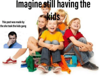 Shelly Please I Beg: Imagine still having the  kids  This post was made by  the she took the kids gang Shelly Please I Beg