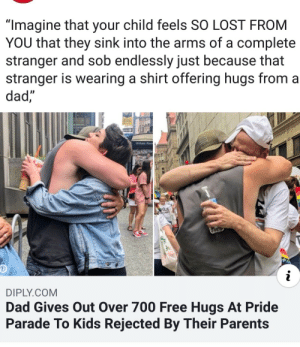 "positive-memes:A wholesome dad: ""Imagine that your child feels SO LOST FROM  YOU that they sink into the arms of a complete  stranger and sob endlessly just because that  stranger is wearing a shirt offering hugs from a  dad,  Willam Penn  RDE  i  DIPLY.COM  Dad Gives Out Over 700 Free Hugs At Pride  Parade To Kids Rejected By Their Parents positive-memes:A wholesome dad"