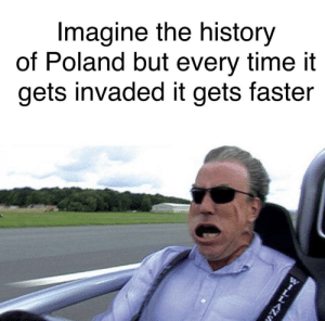 Probably takes as long as a hot pocket takes to cook: Imagine the history  of Poland but every time it  gets invaded it gets faster Probably takes as long as a hot pocket takes to cook