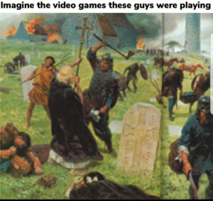 Video games… causing violence since the dawn of society: Imagine the video games these guys were playing Video games… causing violence since the dawn of society