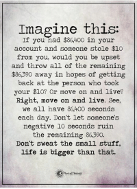 Life, Memes, and Awkward: Imagine this:  If you had $86400 in your  account and someone stole $10  from you, would you be upset  and throw all of the remaining  $86,390 away in hopes of getting  ack at the person who took  your $10? Or move on and live?  Right, move on and live. See,  we all have 86,400 seconds  each day. Don't let someone's  negative 10 seconds ruirn  the remaining 86,390.  Don't sweat the small stuff,  life is bigger than that. Do you want to know the right words to say next time you see your ex? Do you want to put an end to the awkward silences? Check this out: bit.ly/2ndchanceM