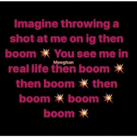Lmfaooo @mz_liz_209 killing me with these boom posts 😭😭😭😭😭😭😭 shepost♻♻: Imagine throwing a  shot at me on ig then  boom You see me in  Meeghan  real life then boom  then boom then  boom * boom *  boom Lmfaooo @mz_liz_209 killing me with these boom posts 😭😭😭😭😭😭😭 shepost♻♻