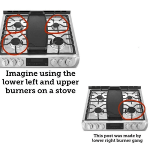 Upper: Imagine using the  lower left and upper  burners on a stove  This post was made by  lower right burner gang