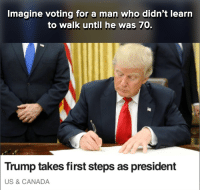 Canada, Dank Memes, and Man: Imagine voting for a man who didn't learn  to walk until he was 70.  Trump takes first steps as president  US & CANADA The boy done good