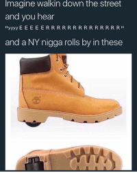 i'd mug someone in these bitches: Imagine walkin down the street  and you hear  and a NY nigga rolls by in these i'd mug someone in these bitches