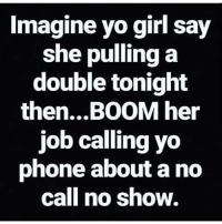 If she ain't got her ass there tonight, try the hospital in the morning 🤬🤬🤬🤬: Imagine yo girl say  she pulling a  double tonight  then...BOOM her  job calling yo  phone about a no  call no show. If she ain't got her ass there tonight, try the hospital in the morning 🤬🤬🤬🤬