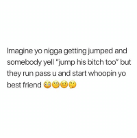 """Best Friend, Bitch, and Run: Imagine yo nigga getting jumped and  somebody yell """"jump his bitch too"""" but  they run pass u and start whoopin yo  best friend 😂😂😂😂😂😂😂😂😂😂😂😂😂🤚🏽"""