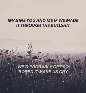 Tumblr, Blog, and Http: IMAGINE YOU AND ME IF WE MADE  IT THROUGH THE BULLSHIT   一、  WED PROBABLY GETSO  BOREDIT MAKE US CRY  ˊ  NA bratghoul:  because we've heard of peace but I hope we never find itViva Indifference // Frank Iero and the Patience
