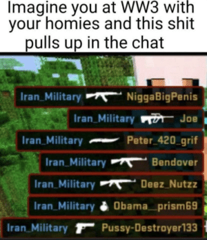 R.I.P: Imagine you at WW3 with  your homies and this shit  pulls up in the chat  Iran_Military  NiggaBigPenis  Iran_Military n Joe  Peter 420_grif  Iran_Military  Bendover  Iran_Military  Iran_Military  Deez Nutzz  Iran_Military  Obama_prism69  Iran_Military F Pussy-Destroyer133 R.I.P