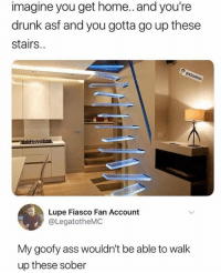 Fiasco: imagine you get home.. and you're  drunk asf and you gotta go up these  stairs.  Lupe Fiasco Fan Account  @LegatotheMC  My goofy ass wouldn't be able to walk  up these sober