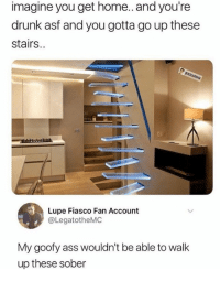 Funny Memes. Updated Daily! ⇢ FunnyJoke.tumblr.com 😀: imagine you get home.. and you're  drunk asf and you gotta go up these  stairs..  Lupe Fiasco Fan Account  @LegatotheMC  My goofy ass wouldn't be able to walk  up these sober Funny Memes. Updated Daily! ⇢ FunnyJoke.tumblr.com 😀