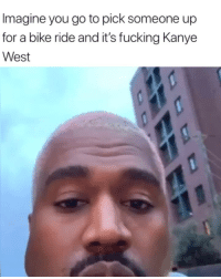 Fucking, Kanye, and Memes: Imagine you go to pick someone up  for a bike ride and it's fucking Kanye  West Kanye is back😂