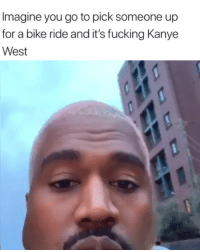 Fucking, Kanye, and Kanye West: Imagine you go to pick someone up  for a bike ride and it's fucking Kanye  West