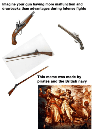 Blackbeard had 4-8 secondary guns, just in case.: Imagine your gun having more malfunction and  drawbacks than advantages during intense fights  This meme was made by  pirates and the British navy Blackbeard had 4-8 secondary guns, just in case.