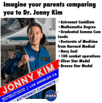 """Congratulations to Dr. Jonny Kim. He was 1 of 12 selected amongst a large pool of 18,300 applicants to join the NASA space program to become an astronaut. 🙌 Imagine how proud his parents must be.. and imagine how his siblings must feel when his parents compared him to them.. LOL!! """"Why can't you be like Jonny.. he a doctor, Navy Seal, and now an Astronaut"""" 😂😂You know all Asian parents do that!! 😂 drjonnykim BadAssAsian: Imagine your parents comparing  you to Dr. Jonny Kim  Astronaut Canidiate  Mathematics Degree  Graduated Summa Cum  Laude  Doctorate of Medicine  from Harvard Medical  Navy Seal  100 combat operations  Silver Star Medal  Bronze Star Medal  CA  ES  Los CANDIDATE  MASS. ASTRONAUT ASA  GENERAL Congratulations to Dr. Jonny Kim. He was 1 of 12 selected amongst a large pool of 18,300 applicants to join the NASA space program to become an astronaut. 🙌 Imagine how proud his parents must be.. and imagine how his siblings must feel when his parents compared him to them.. LOL!! """"Why can't you be like Jonny.. he a doctor, Navy Seal, and now an Astronaut"""" 😂😂You know all Asian parents do that!! 😂 drjonnykim BadAssAsian"""
