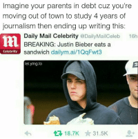 Justin Bieber, Memes, and Parents: Imagine your parents in debt cuz you're  moving out of town to study 4 years of  journalism then ending up writing this:  Daily Mail Celebrity @DailyMailCeleb  BREAKING: Justin Bieber eats a  16h  Celebrity sandwich dailym.ai/1QqFwt3  lei.ying.lo  18.7K 31.5K Ummmmm I don't know what to say about this so I'll post a pancake recipe instead Directions: 1 Beat egg until fluffy. 2 Add milk and melted margarine. 3 Add dry ingredients and mix well. 4 Heat a heavy griddle or fry pan which is greased with a little butter on a paper towel. 5 The pan is hot enough when a drop of water breaks into several smaller balls which 'dance' around the pan. 6 Pour a small amount of batter (approx 1-4 cup) into pan and tip to spread out or spread with spoon. 7 When bubbles appear on surface and begin to break, turn over and cook the other side.