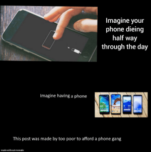Checkmate u/TheGoldenWolf646: Imagine your  phone dieing  half way  through the day  Imagine having a phone  This post was made by too poor to afford a phone gang  made witheut mematie Checkmate u/TheGoldenWolf646