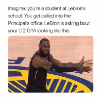 Memes, School, and Lebron: Imagine: you're a student at Lebron's  school. You get called into the  Principal's office. LeBron is asking bout  your 0.2 GPA looking like this. I gotta go! 😂