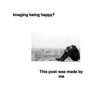 Life sucks man.: Imaging being happy?  This post was made by  me Life sucks man.