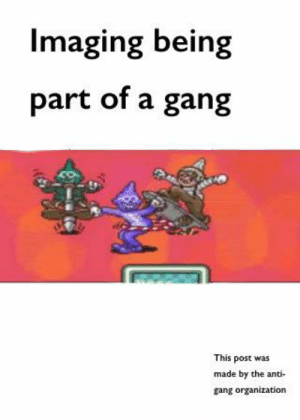 Just a meme: Imaging being  part of a gang  This post was  made by the anti-  gang organization Just a meme
