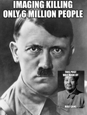 Compares nazism to communism: IMAGING KILLING  ONLY 6 MILLION PEOPLE  THIS POST  WAS MADE BY  MAO GANG Compares nazism to communism