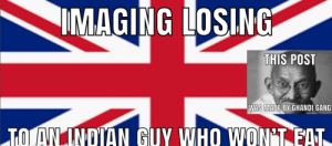 Ghandi gang rise up: IMAGING LOSING  THIS POST  WAS MADE BY GHANDI GANG  TO AN INDIAN GUY WHO WON'T EAT Ghandi gang rise up
