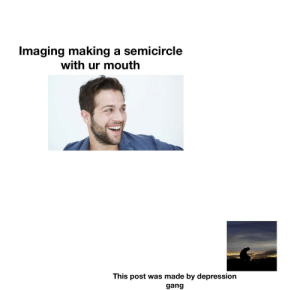 Depression gang: Imaging making a semicircle  with ur mouth  This post was made by depression  gang Depression gang