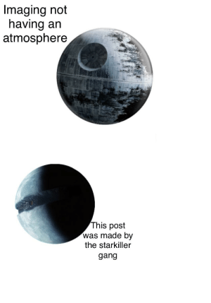Lol you non atmosphere havers: Imaging not  having an  atmosphere  This post  was made by  the starkiller  gang Lol you non atmosphere havers