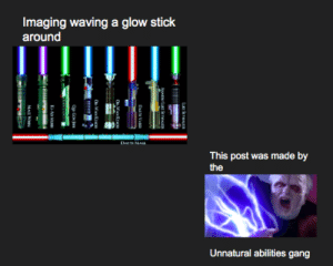 The dark side of the force is a pathway to many abilities so consider to be unnatural.: Imaging waving a glow stick  around  DA MA  This post was made by  the  Unnatural abilities gang  LUK:SrMALKI  ANANLE SIVAL  OWANKIM  O-WAN KIM  K-AD M  MAG We The dark side of the force is a pathway to many abilities so consider to be unnatural.