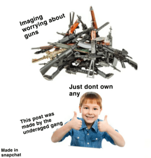 Yes I've outed myself: Imaging  worrying about  guns  Just dont own  any  This post was  made by the  underaged gang  Made in  snapchat Yes I've outed myself