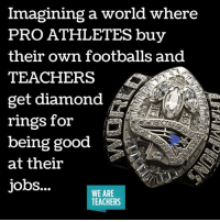 Memes, 🤖, and Diamonds: Imagining a world where  PRO ATHLETES buy  their own footballs and  get diamond  rings for  being good  at their  jobs...  WE ARE  TEACHERS Imagine that! 👍🏻 (via @weareteachers)