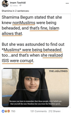 ISIS bride expose by based imam: Imam Tawhidi  52 mins.  Shamima in 2 sentences:  Shamima Begum stated that she  knew nonMuslims were being  beheaded, and that's fine, Islam  allows that.  But she was astounded to find out  *Muslims* were being beheaded  too...and that's when she realized  ISIS were corrupt.  THE TIMES  Because you have to remember that these people, their beliefs ane  that you kill the non-Muslims but you treat the Muslims good...  131 Comments 212 Shares ISIS bride expose by based imam