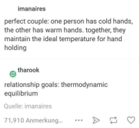Goals, Memes, and Relationship Goals: imanaires  perfect couple: one person has cold hands,  the other has warm hands. together, they  maintain the ideal temperature for hand  holding  tharook  relationship goals: thermodynamic  equilibrium  Quelle: imanaires  71,910 Anmerkung.... Join our group: Science Memes