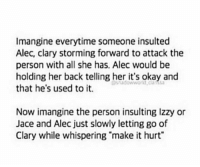 """This is cute! ~IsabelleLewis: Imangine everytime someone insulted  Alec, clary storming forward to attack the  person with all she has. Alec would be  holding her back telling her it's okay and  sa  that he's used to it.  Now imangine the person insulting Izzy or  Jace and Alec just slowly letting go of  Clary while whispering """"make it hurt"""" This is cute! ~IsabelleLewis"""