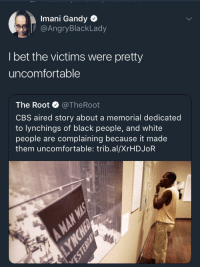 Blackpeopletwitter, I Bet, and White People: Imani Gandy  @AngryBlackLady  I bet the victims were pretty  uncomfortable  The Root @TheRoot  CBS aired story about a memorial dedicated  to lynchings of black people, and white  people are complaining because it made  them uncomfortable: trib.al/XrHDJoR <p>White privilege at its finest (via /r/BlackPeopleTwitter)</p>