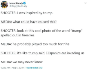 "The Media is Public Enemy #2: Imani Gandy  @AngryBlackLady  SHOOTER: I was inspired by trump  MEDIA: what could have caused this?  SHOOTER: look at this cool photo of the word ""trump""  spelled out in firearms  MEDIA: he probably played too much fortnite  SHOOTER: it's like trump said, Hispanics are invading us  MEDIA: we may never know  10:32 AM Aug 4, 2019 Tweetbot for iOS The Media is Public Enemy #2"