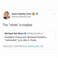 """She went there.: Imani Gandy Corn  @AngryBlackLady  The """"white"""" is implied  Michael Del Moro@MikeDelMoro  President Trump just declared himself a  """"nationalist"""" at a rally in Texas.  10/22/18, 3:49 PM from Emeryville, CA She went there."""