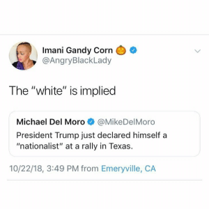 "She went there. by CarmenBellaxoxo MORE MEMES: Imani Gandy Corn  @AngryBlackLady  The ""white"" is implied  Michael Del Moro@MikeDelMoro  President Trump just declared himself a  ""nationalist"" at a rally in Texas.  10/22/18, 3:49 PM from Emeryville, CA She went there. by CarmenBellaxoxo MORE MEMES"