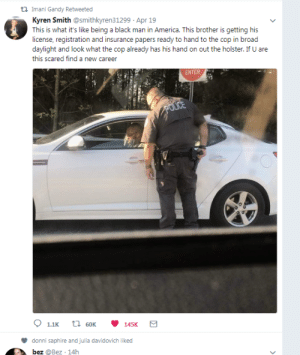 mojrim:  @fandomsandfeminism: Imani Gandy Retweeted  Kyren Smith @smithkyren31299 Apr 19  This is what it's like being a black man in America. This brother is getting his  license, registration and insurance papers ready to hand to the cop in broad  daylight and look what the cop already has his hand on out the holster. If U are  this scared find a new career  ENTER  1.1K t 60K 145K  donni saphire and julia davidovich liked mojrim:  @fandomsandfeminism