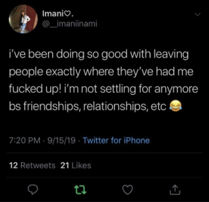 settling: Imanio.  _imaniinami  i've been doing so good with leaving  people exactly where they've had me  fucked up! i'm not settling for anymore  bs friendships, relationships, etc  7:20 PM 9/15/19 Twitter for iPhone  12 Retweets 21 Likes  t