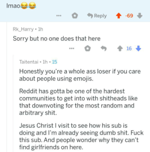 This revolution will turn into a civil war over subjectivism & objectivism: Imao  69  Reply  Rk_Harry 1h  Sorry but no one does that here  16  Taitentai 1h 15  Honestly you're a whole ass loser if you care  about people using emojis.  Reddit has gotta be one of the hardest  communities to get into with shitheads like  that downvoting for the most random and  arbitrary shit.  Jesus Christ I visit to see how his sub is  doing and I'm already seeing dumb shit. Fuck  this sub. And people wonder why they can't  find girlfriends on here. This revolution will turn into a civil war over subjectivism & objectivism