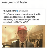 Shit, Trump, and Girl Memes: Imao, eat shit Tayler  theGrio.com @theGr.o  This Trump supporting student tried to  get an undocumented classmate  deported, but instead he got himself  expelled: buff.ly/2xLWGIC 🤣😂🤣😂😂