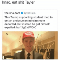 Lmaoo @thehoodtube: Imao, eat shit Tayler  theGrio.com @theGrio  This Trump supporting student tried to  get an undocumented classmate  deported, but instead he got himself  expelled: buff.ly/2xLWGIC  REAT Lmaoo @thehoodtube