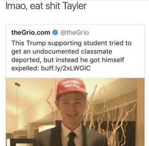 Dumb, Shit, and Trump: Imao, eat shit Tayler  theGrio.com @theGrio  This Trump supporting student tried to  get an undocumented classmate  deported, but instead he got himself  expelled: buff.ly/2xLWGIC imagine the look on his dumb face