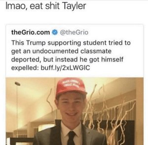 suck an ass tayler: Imao, eat shit Tayler  theGrio.com @theGrio  This Trump supporting student tried to  get an undocumented classmate  deported, but instead he got himself  expelled: buff.ly/2xLWGIC suck an ass tayler